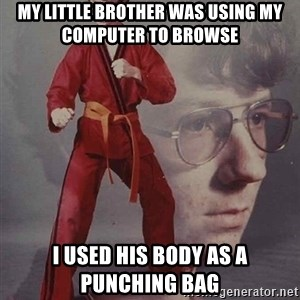 PTSD Karate Kyle - my little brother was using my computer to browse i used his body as a punching bag