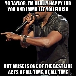 Kanye West - Yo Taylor, i'm really happy for you and imma let you finish But muse is one of the best live acts of all time, of all time