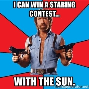 Chuck Norris  - I can win a staring contest...  with the sun.