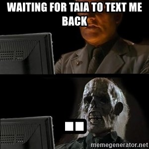 Waiting For - waiting for taia to text me back ..