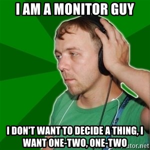 Sarcastic Soundman - I am a MonItor guy I DON'T WANT TO DECIDE A THING, I  WANT ONE-TWO, ONE-TWO