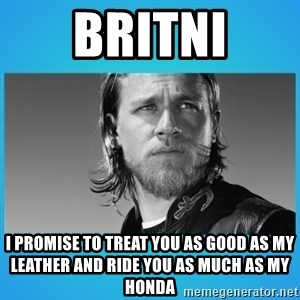 Jax Teller - Britni I promise to treat you as good as my leather and ride you as much as my honda