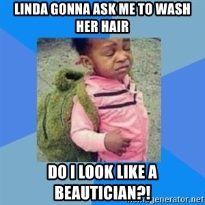 Disgusted Black Girl - Linda gonna ask me to wash her hair Do I look like a beautician?!