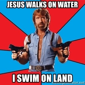 Chuck Norris  - Jesus walks on water i swim on land