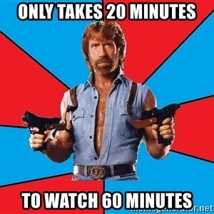 Chuck Norris  - Only takes 20 minutes To watch 60 minutes