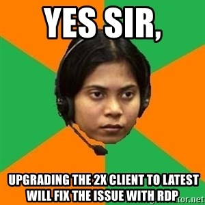 Stereotypical Indian Telemarketer - yes sir,   upgrading the 2x client to latest will fix the issue with RDP