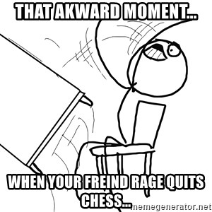 Desk Flip Rage Guy - THAT AKWARD MOMENT... WHEN YOUR FREIND RAGE QUITS CHESS...