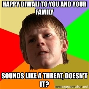 Angry School Boy - happy diwali to you and your family sounds like a threat, doesn't it?