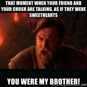 "Obi Wan Kenobi ""You were my brother!"" - That moment when your friend and your crush are talking, as if they were sweethearts you were my brother!"