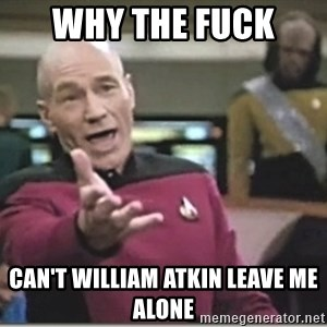 star trek wtf - why the fuck  can't william atkin leave me alone