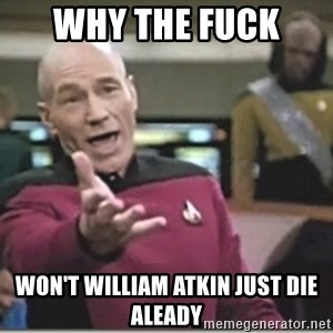 star trek wtf - why the fuck  won't william atkin just die aleady