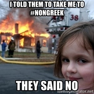 Disaster Girl - I told them to take me to #NonGreek They said no