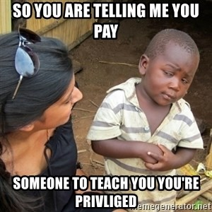 Skeptical 3rd World Kid - So you are telling me you pay someone to teach you you're privliged