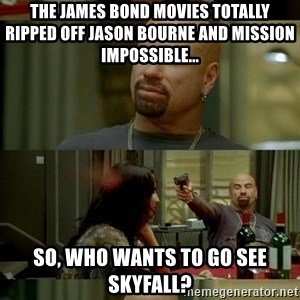Skin Head John - the james bond movies totally ripped off jason bourne and mission impossible... so, who wants to go see skyfall?