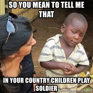 Skeptical 3rd World Kid - SO you mean to tell me that In your country children play soldier