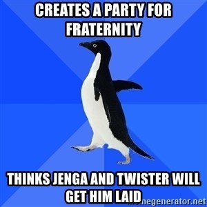Socially Awkward Penguin - creates a party for fraternity thinks jenga and twister will get him laid