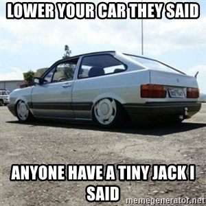treiquilimei - LOWER YOUR CAR THEY SAID ANYONE HAVE A TINY JACK I SAID