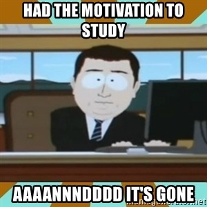And it's gone - Had the motivation to study AAAANNNDDDD IT'S GONE