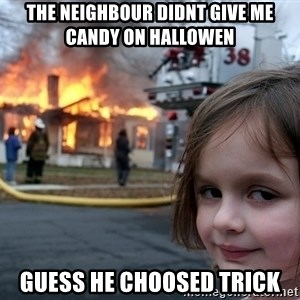 Disaster Girl - The NEIGHBOUR DIDNT GIVE ME CANDY ON HALLOWEN GUESS HE CHOOSED TRICK