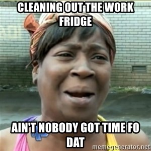 Ain't Nobody got time fo that - cleaning out the work fridge ain't nobody got time fo dat