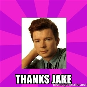 RIck Astley - Thanks jake