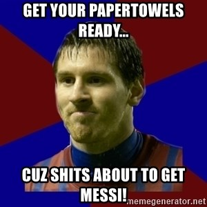 Lionel Messi - get your papertowels ready... cuz shits about to get messi!