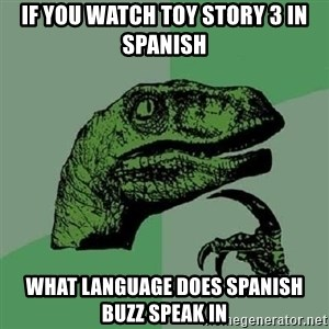 Philosoraptor - if you watch toy story 3 in spanish what language DOES SPANISH BUZZ speak in