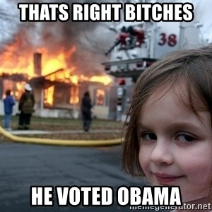 Disaster Girl - Thats right bitches he voted obama