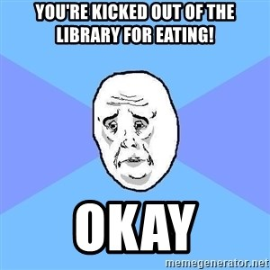 Okay Guy - you're kicked out of the library for eating! okay