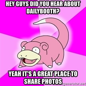 Slowpoke - hey guys did you hear about dailybooth? yeah it's a great place to share photos