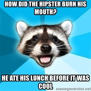 Lame Pun Coon - how did the hipster burn his mouth? he ate his lunch before it was cool