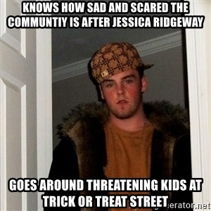 Scumbag Steve - knows how sad and scared the communtiy is after jessica ridgeway goes around THREATENING KIDS AT TRICK OR TREAT STREET