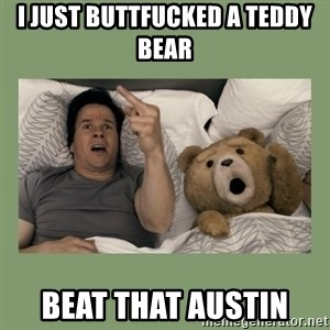 Ted Movie - I JUST BUTTFUCKED A TEDDY BEAR  BEAT THAT AUSTIN