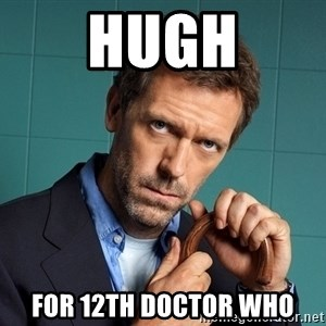 Gregory House M.D. - Hugh For 12th Doctor Who