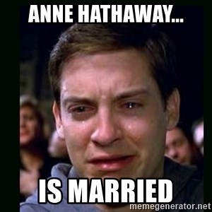 crying peter parker - ANNE HATHAWAY... IS MARRIED