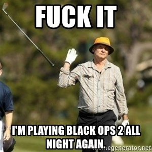 Bill Murray Fuck it  - Fuck it I'm playing black ops 2 all night again.