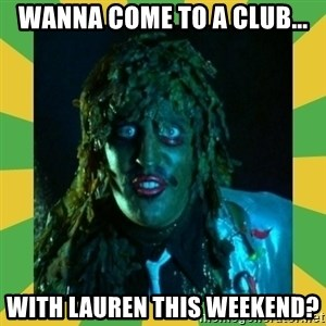 Old Greg - Wanna come to a club... with lauren this weekend?