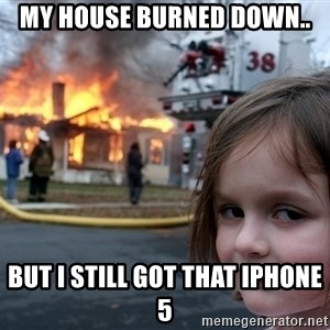Disaster Girl - my house burned down.. but i still got that iphone 5