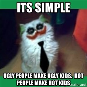 It's simple, we kill the Batman. - Its simple ugly people make ugly kids.  hot people make hot kids