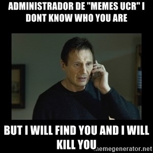I will find you and kill you - Administrador de ''memes ucr'' i dont know who you are but i will find you and i will kill you