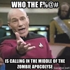 Picard Wtf - who the f%@# is calling in the middle of the zombie apocolyse