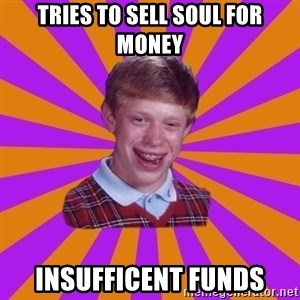 Unlucky Brian Strikes Again - Tries to sell soul for money Insufficent funds