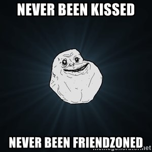 Forever Alone - never been kissed never been friendzoned