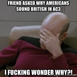 Picardfacepalm - friend asked why Americans sound british in ac3 i fucking wonder why?!