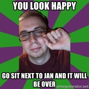Meme Creator - you look happy go sit next to jan and it will be over