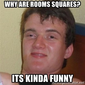 Stoner Stanley - why are rooms squares? its kinda funny
