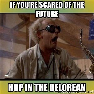 doc emmett brown - If you're scared of the future Hop in the Delorean