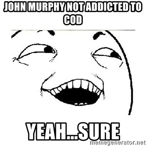 Yeah....Sure - JOHN MURPHY NOT ADDICTED TO COD YEAH...SURE