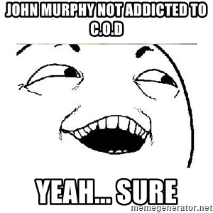 Yeah....Sure - JOHN MURPHY NOT ADDICTED TO C.O.D YEAH... SURE