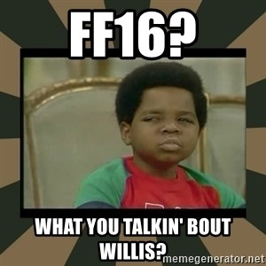What you talkin' bout Willis  - FF16? WHAT YOU TALKIN' BOUT WILLIS?